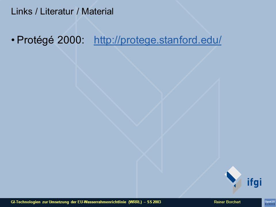 GI-Technologien zur Umsetzung der EU-Wasserrahmenrichtlinie (WRRL) – SS 2003 Reiner Borchert Links / Literatur / Material Protégé 2000: http://protege.stanford.edu/http://protege.stanford.edu/