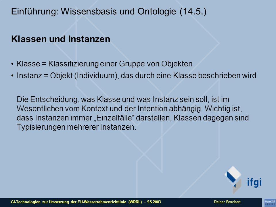 GI-Technologien zur Umsetzung der EU-Wasserrahmenrichtlinie (WRRL) – SS 2003 Reiner Borchert Einführung: Wissensbasis und Ontologie (14.5.) Klassen und Instanzen Klasse = Klassifizierung einer Gruppe von Objekten Instanz = Objekt (Individuum), das durch eine Klasse beschrieben wird Die Entscheidung, was Klasse und was Instanz sein soll, ist im Wesentlichen vom Kontext und der Intention abhängig.