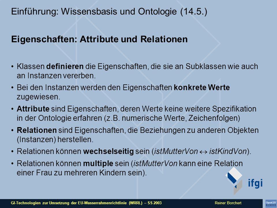 GI-Technologien zur Umsetzung der EU-Wasserrahmenrichtlinie (WRRL) – SS 2003 Reiner Borchert Einführung: Wissensbasis und Ontologie (14.5.) Eigenschaften: Attribute und Relationen Klassen definieren die Eigenschaften, die sie an Subklassen wie auch an Instanzen vererben.