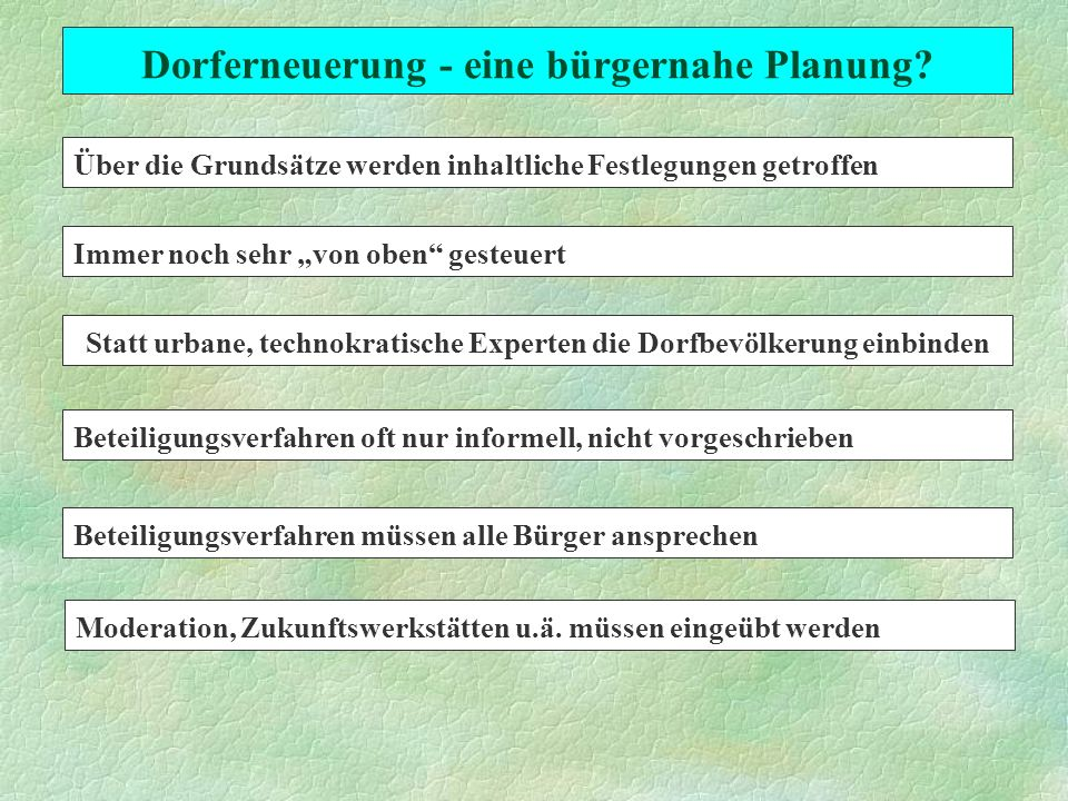 Dorferneuerung - eine bürgernahe Planung? Über die Grundsätze werden inhaltliche Festlegungen getroffen Immer noch sehr von oben gesteuert Statt urban