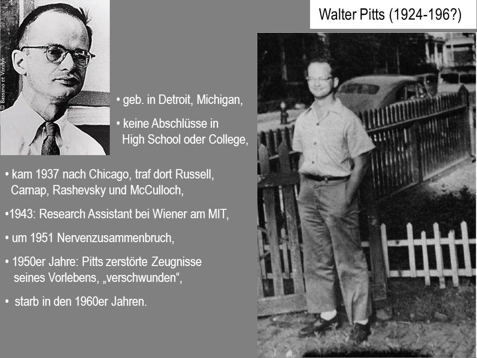 Walter Pitts (1924-196?) geb. in Detroit, Michigan, keine Abschlüsse in High School oder College, kam 1937 nach Chicago, traf dort Russell, Carnap, Ra