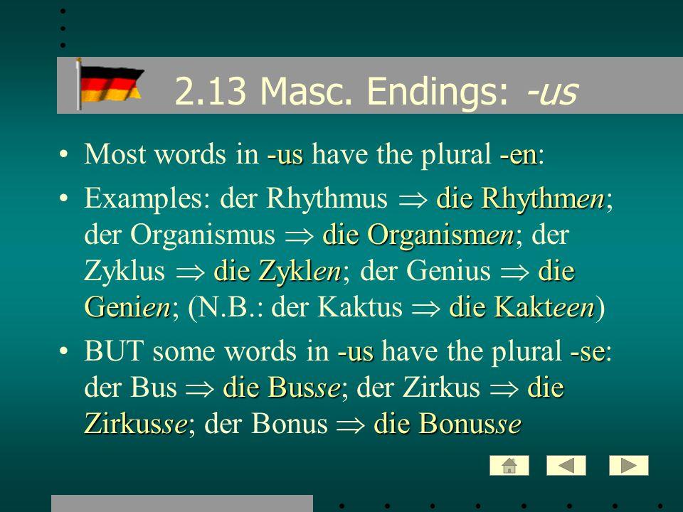 2.13 Masc. Endings: -us -us-enMost words in -us have the plural -en: die Rhythmen die Organismen die Zyklendie Geniendie KakteenExamples: der Rhythmus