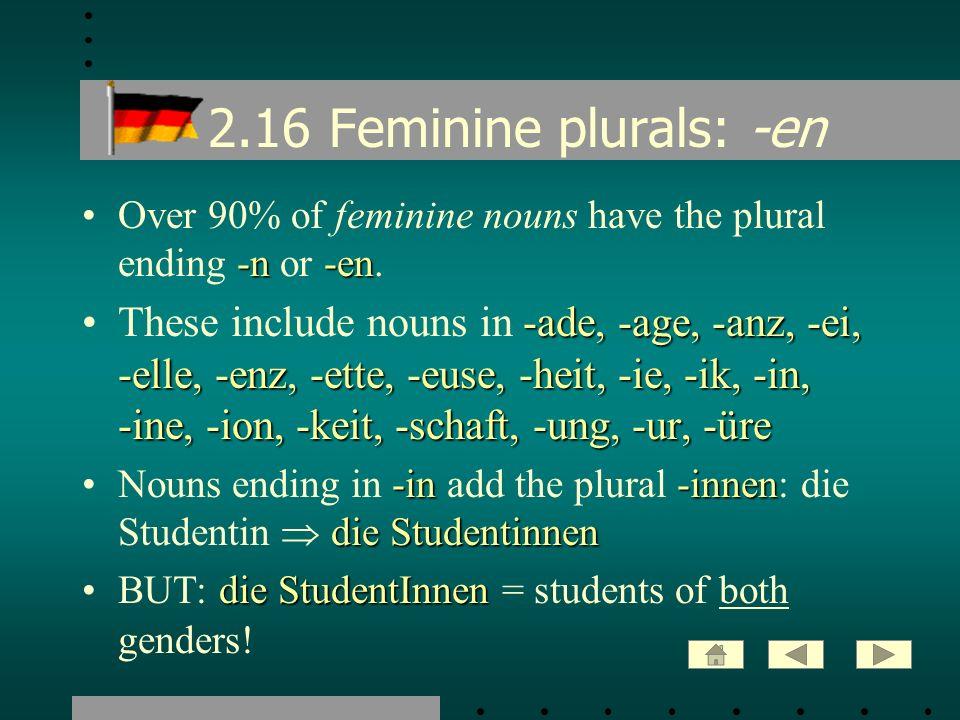 2.16 Feminine plurals: -en -n-enOver 90% of feminine nouns have the plural ending -n or -en. -ade, -age, -anz, -ei, -elle, -enz, -ette, -euse, -heit,