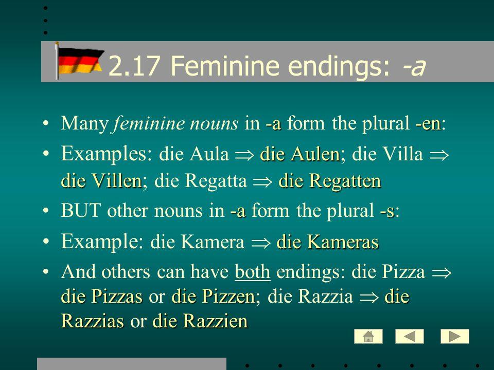 2.17 Feminine endings: -a -a-enMany feminine nouns in -a form the plural -en: die Aulen die Villendie RegattenExamples: die Aula die Aulen ; die Villa
