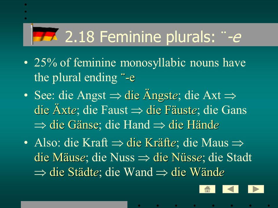 2.18 Feminine plurals: ¨ -e ¨ -e25% of feminine monosyllabic nouns have the plural ending ¨ -e die Ängste die Äxtedie Fäuste die Gänsedie HändeSee: di