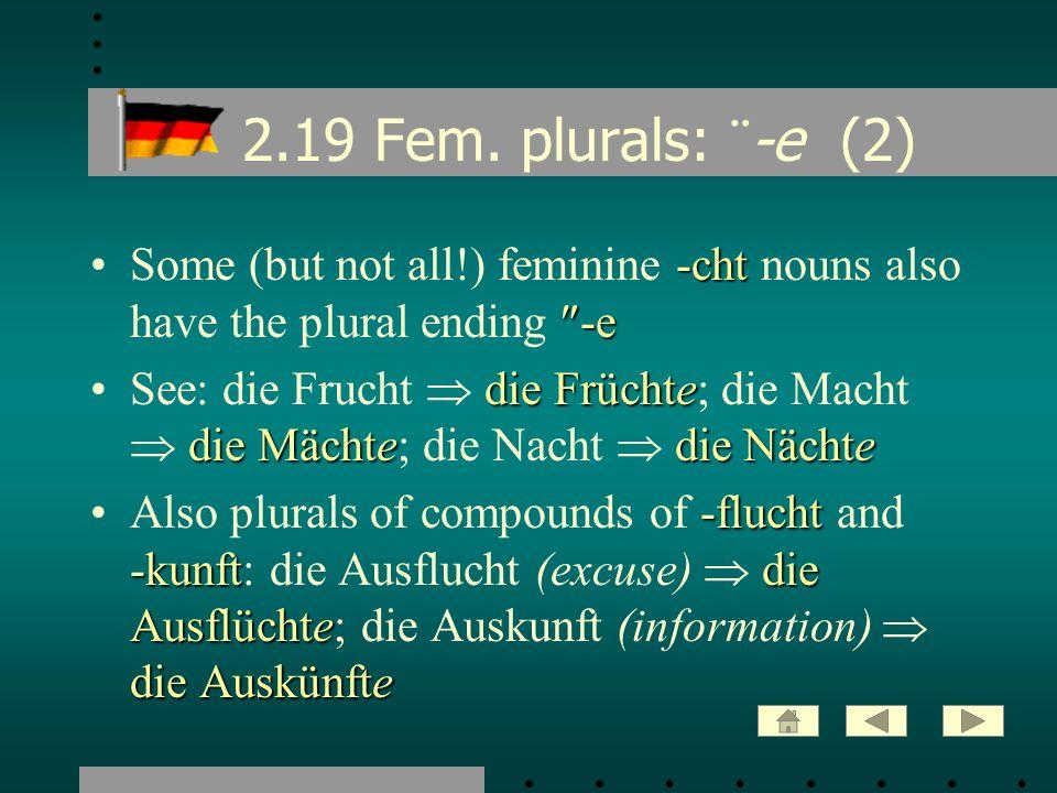 2.19 Fem. plurals: ¨ -e (2) -cht -eSome (but not all!) feminine -cht nouns also have the plural ending -e die Früchte die Mächtedie NächteSee: die Fru