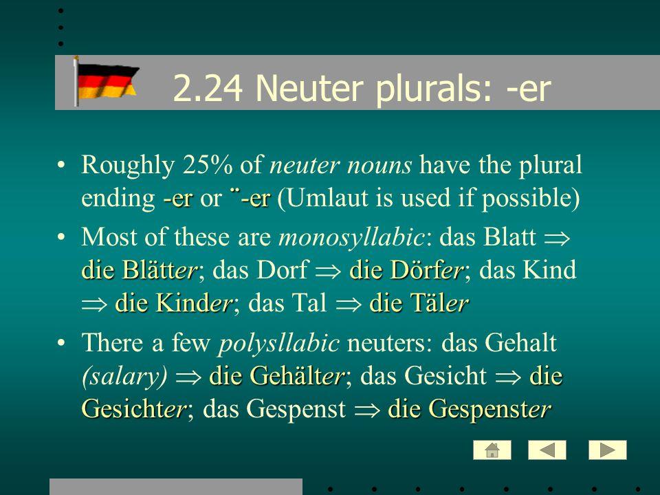 2.24 Neuter plurals: -er -er¨-erRoughly 25% of neuter nouns have the plural ending -er or ¨-er (Umlaut is used if possible) die Blätterdie Dörfer die