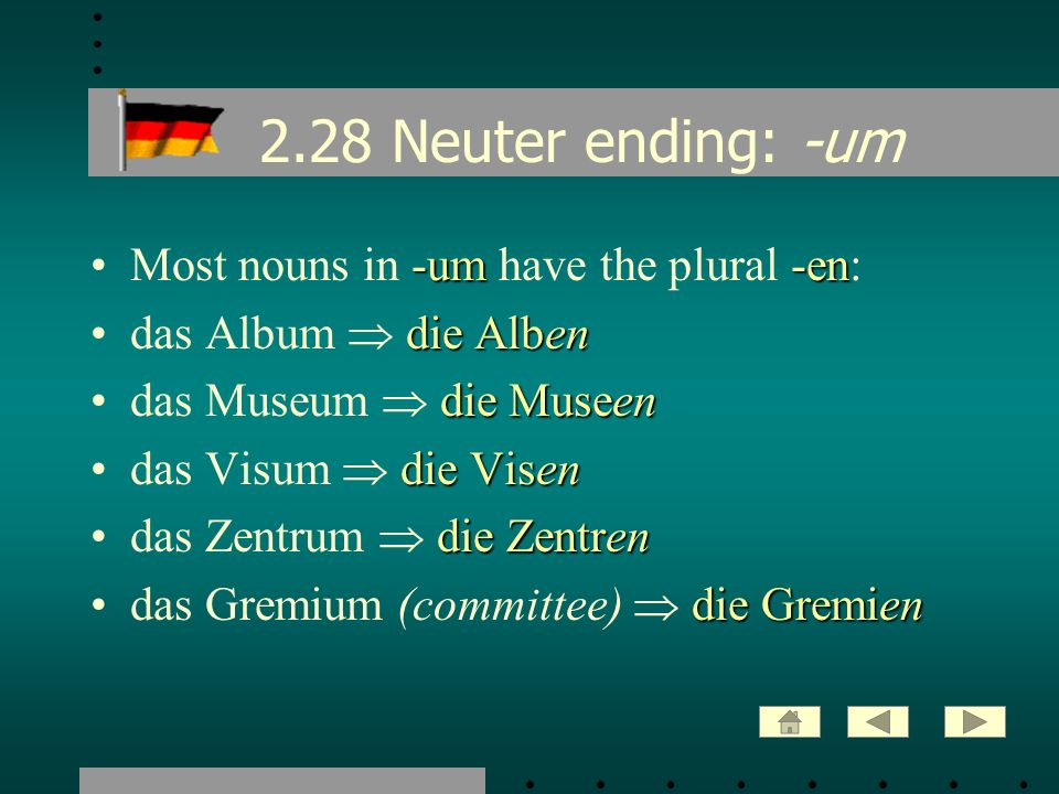 2.28 Neuter ending: -um -um-enMost nouns in -um have the plural -en: die Albendas Album die Alben die Museendas Museum die Museen die Visendas Visum d