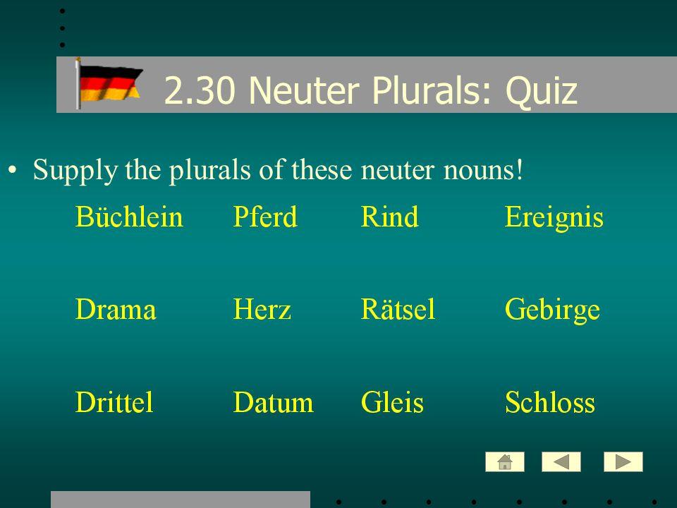 2.30 Neuter Plurals: Quiz Supply the plurals of these neuter nouns!