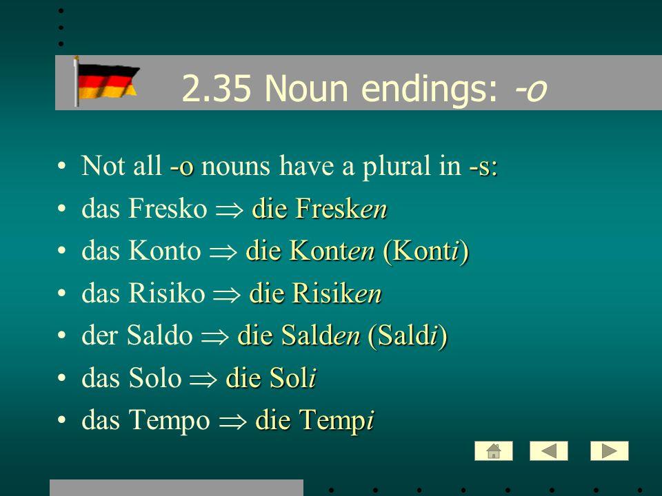 2.35 Noun endings: -o -o-s:Not all -o nouns have a plural in -s: die Freskendas Fresko die Fresken die Konten (Konti)das Konto die Konten (Konti) die
