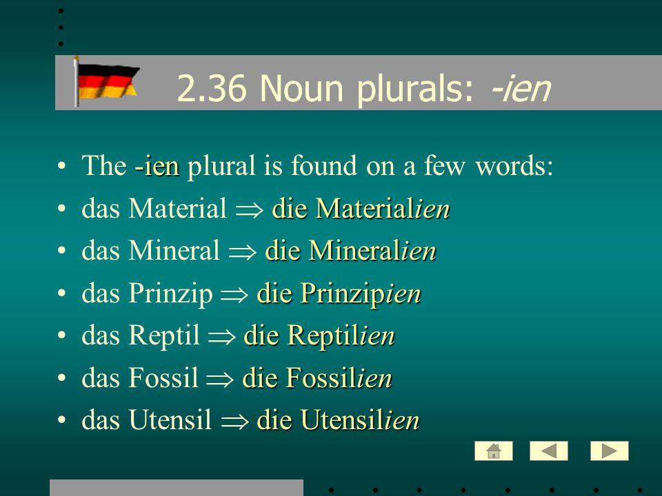 2.36 Noun plurals: -ien -ienThe -ien plural is found on a few words: die Materialiendas Material die Materialien die Mineraliendas Mineral die Mineral