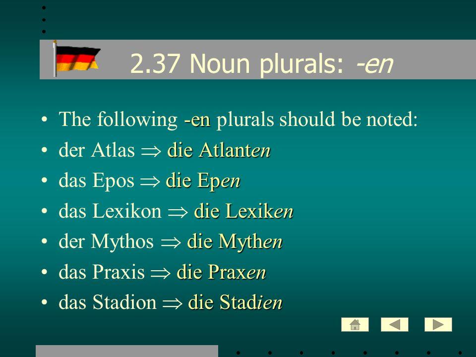 2.37 Noun plurals: -en -enThe following -en plurals should be noted: die Atlantender Atlas die Atlanten die Ependas Epos die Epen die Lexikendas Lexik