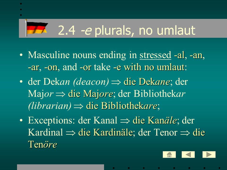 2.5 ¨ -e plurals with umlaut -e plural endings with umlaut-e plural endings with umlaut are added by about 50% of the nouns that add -e: die Stühle die Füßedie Küsse die Säckedie Züge die Läufedie StöckeExamples: der Stuhl die Stühle; der Fuß die Füße; der Kuss die Küsse; der Sack die Säcke; der Zug die Züge; der Lauf die Läufe; der Stock die Stöcke die SäleN.B.