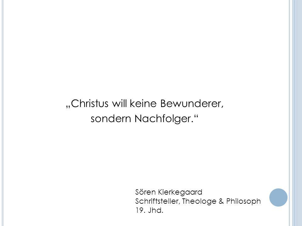 Christus will keine Bewunderer, sondern Nachfolger. Sören Kierkegaard Schriftsteller, Theologe & Philosoph 19. Jhd.
