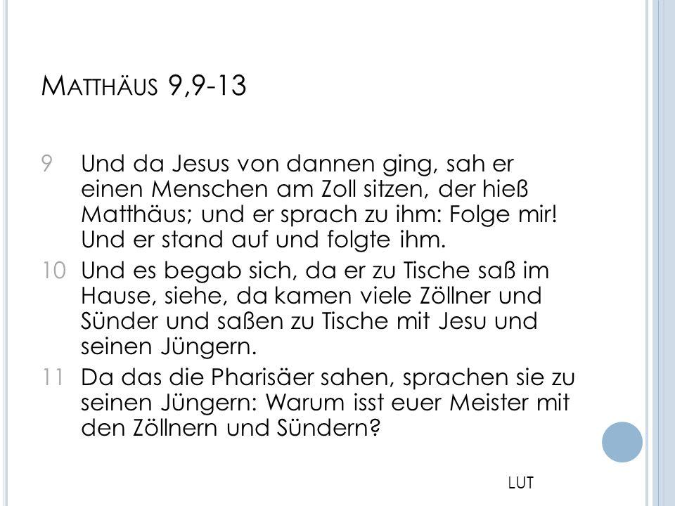 M ATTHÄUS 9,9-13 9 Und da Jesus von dannen ging, sah er einen Menschen am Zoll sitzen, der hieß Matthäus; und er sprach zu ihm: Folge mir! Und er stan