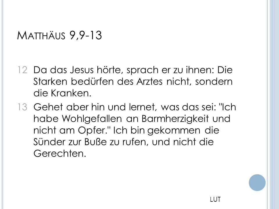 M ATTHÄUS 9,9-13 12 Da das Jesus hörte, sprach er zu ihnen: Die Starken bedürfen des Arztes nicht, sondern die Kranken. 13 Gehet aber hin und lernet,