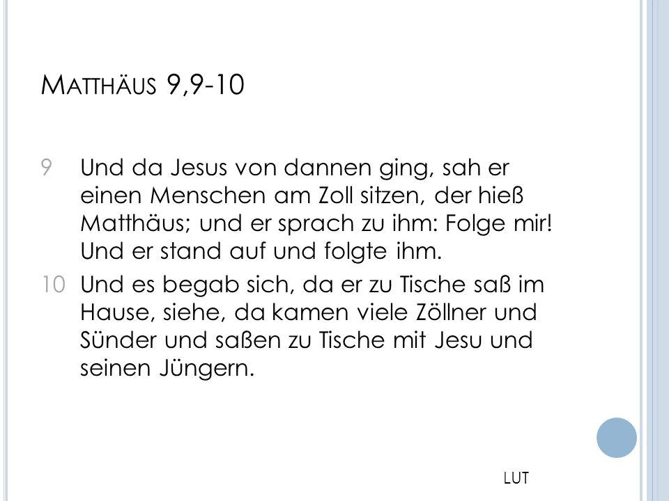 M ATTHÄUS 9,9-10 9 Und da Jesus von dannen ging, sah er einen Menschen am Zoll sitzen, der hieß Matthäus; und er sprach zu ihm: Folge mir! Und er stan