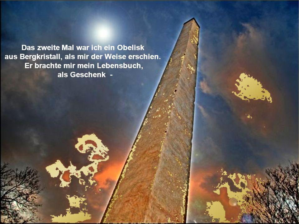 Das zweite Mal war ich ein Obelisk aus Bergkristall, als mir der Weise erschien.