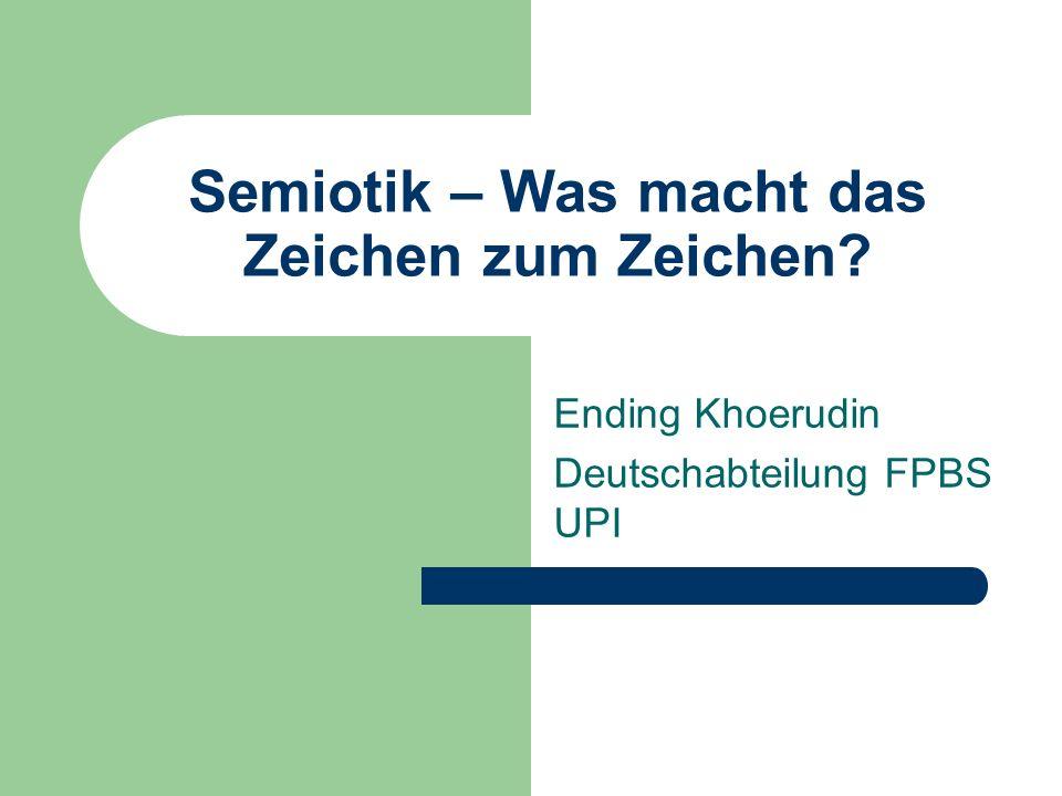 Semiotik – Was macht das Zeichen zum Zeichen? Ending Khoerudin Deutschabteilung FPBS UPI