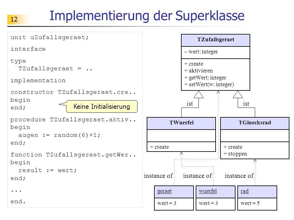 12 Implementierung der Superklasse TZufallsgeraet – wert: integer + create + aktivieren + getWert: integer + setWert(w: integer) TWuerfel + create TGluecksrad + create + stoppen geraetwuerfelrad wert = 3 wert = 5 instance of ist instance of unit uZufallsgeraet; interface type TZufallsgeraet =..