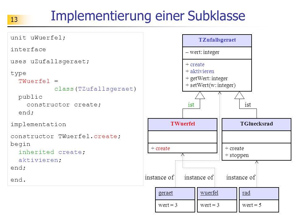 13 Implementierung einer Subklasse TZufallsgeraet – wert: integer + create + aktivieren + getWert: integer + setWert(w: integer) TWuerfel + create TGluecksrad + create + stoppen geraetwuerfelrad wert = 3 wert = 5 instance of ist instance of unit uWuerfel; interface uses uZufallsgeraet; type TWuerfel = class(TZufallsgeraet) public constructor create; end; implementation constructor TWuerfel.create; begin inherited create; aktivieren; end; end.