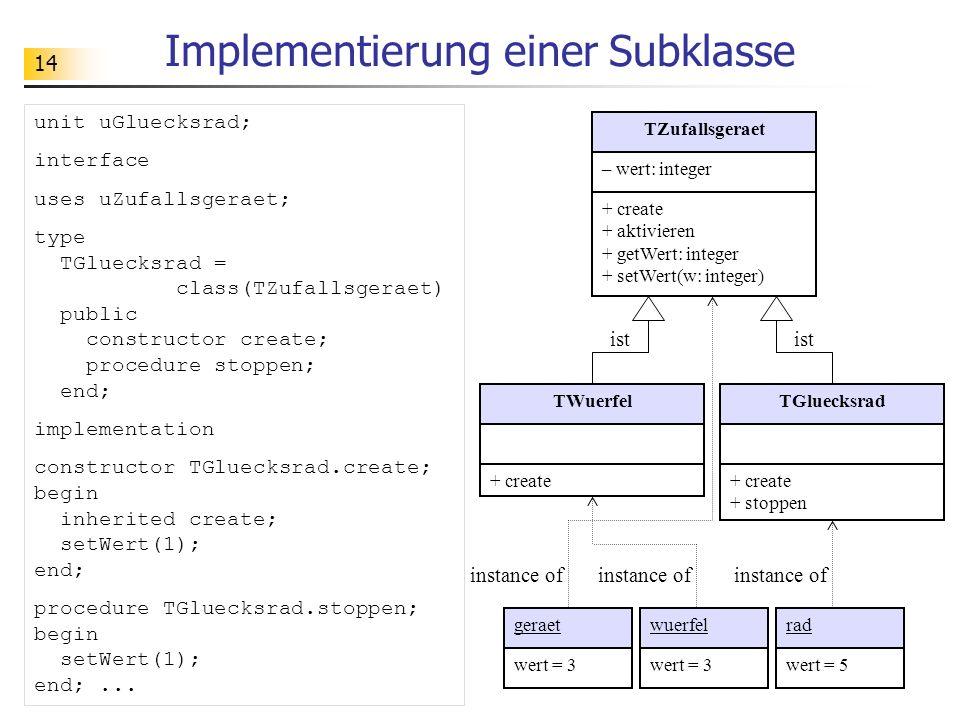 14 Implementierung einer Subklasse TZufallsgeraet – wert: integer + create + aktivieren + getWert: integer + setWert(w: integer) TWuerfel + create TGluecksrad + create + stoppen geraetwuerfelrad wert = 3 wert = 5 instance of ist instance of unit uGluecksrad; interface uses uZufallsgeraet; type TGluecksrad = class(TZufallsgeraet) public constructor create; procedure stoppen; end; implementation constructor TGluecksrad.create; begin inherited create; setWert(1); end; procedure TGluecksrad.stoppen; begin setWert(1); end;...