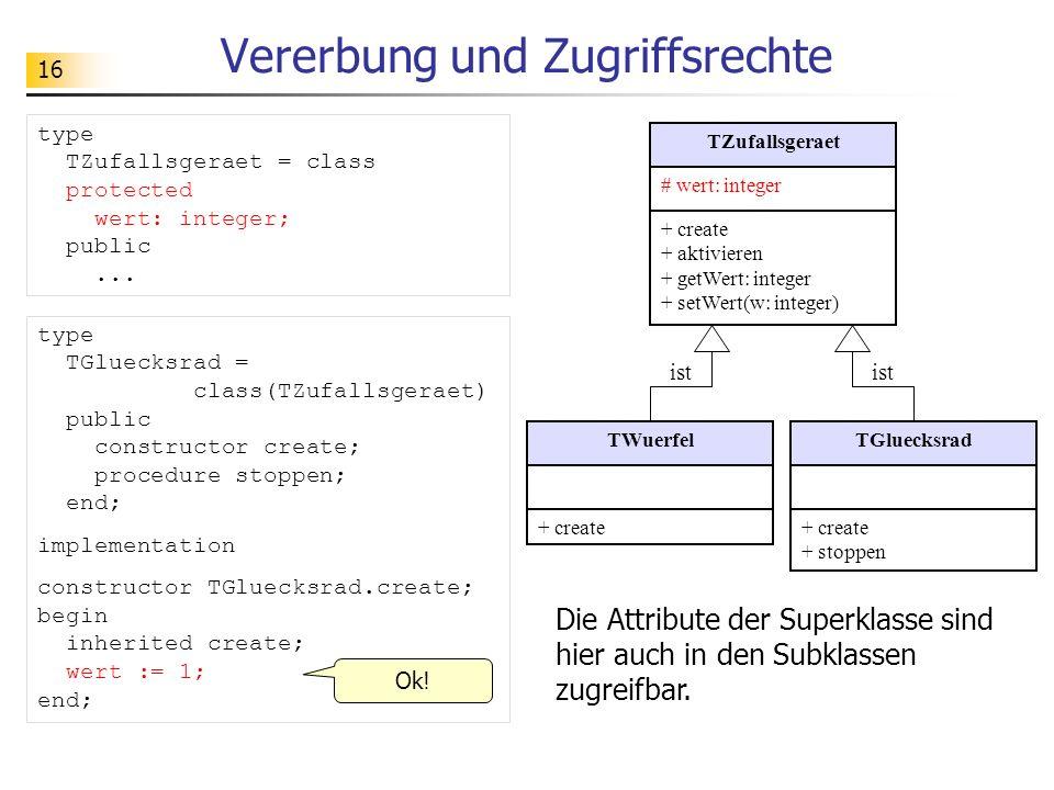 16 Vererbung und Zugriffsrechte type TGluecksrad = class(TZufallsgeraet) public constructor create; procedure stoppen; end; implementation constructor