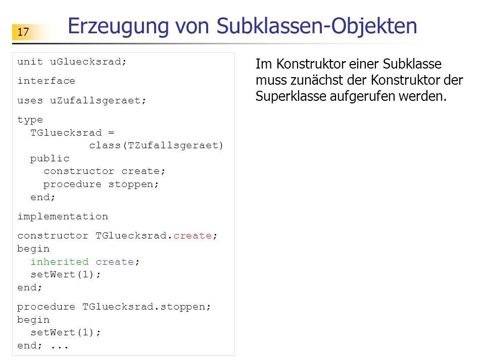 17 Erzeugung von Subklassen-Objekten unit uGluecksrad; interface uses uZufallsgeraet; type TGluecksrad = class(TZufallsgeraet) public constructor create; procedure stoppen; end; implementation constructor TGluecksrad.create; begin inherited create; setWert(1); end; procedure TGluecksrad.stoppen; begin setWert(1); end;...