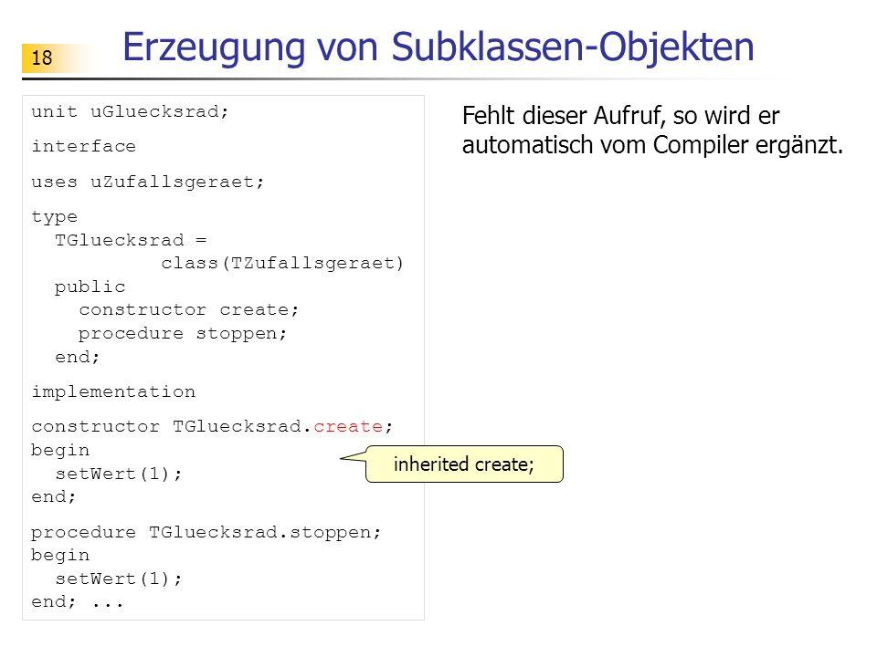 18 Erzeugung von Subklassen-Objekten unit uGluecksrad; interface uses uZufallsgeraet; type TGluecksrad = class(TZufallsgeraet) public constructor create; procedure stoppen; end; implementation constructor TGluecksrad.create; begin setWert(1); end; procedure TGluecksrad.stoppen; begin setWert(1); end;...