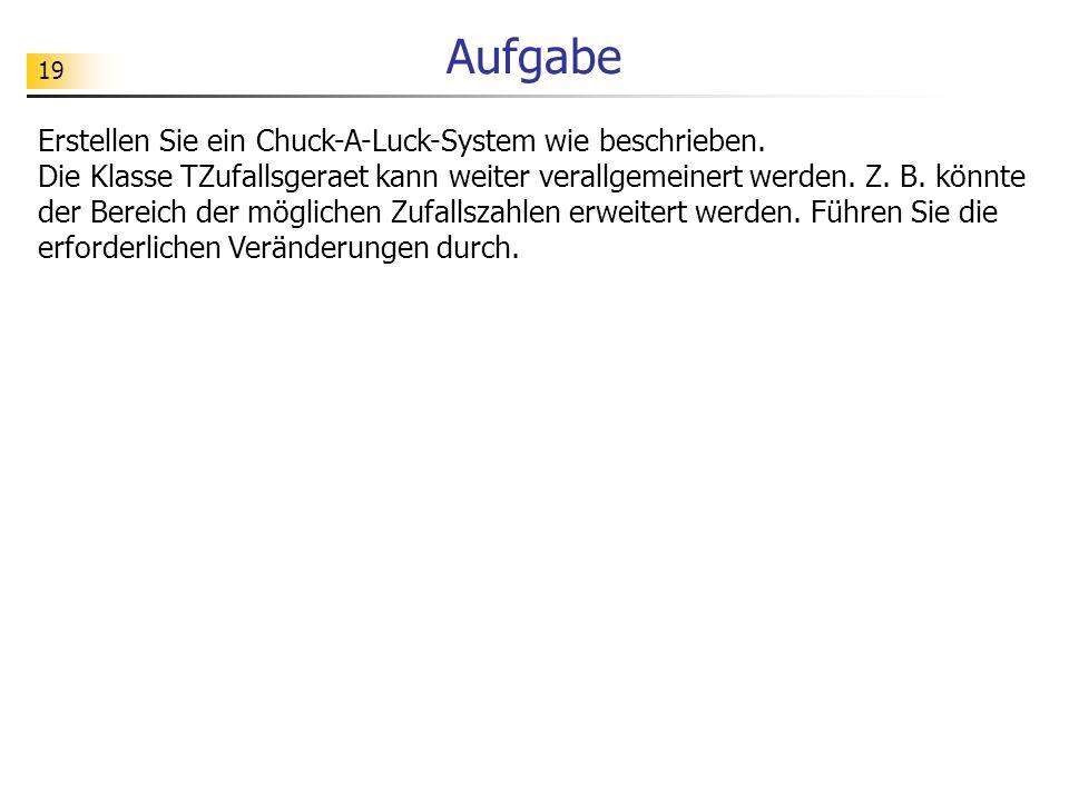 19 Aufgabe Erstellen Sie ein Chuck-A-Luck-System wie beschrieben. Die Klasse TZufallsgeraet kann weiter verallgemeinert werden. Z. B. könnte der Berei