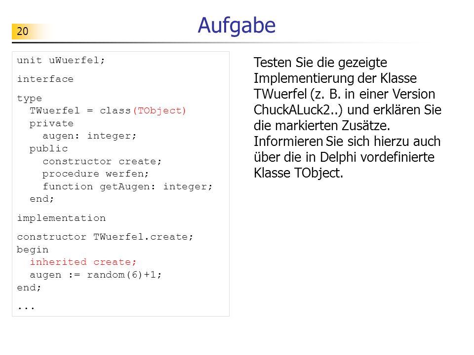 20 Aufgabe Testen Sie die gezeigte Implementierung der Klasse TWuerfel (z. B. in einer Version ChuckALuck2..) und erklären Sie die markierten Zusätze.