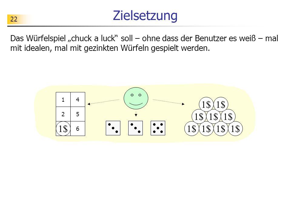 22 Zielsetzung 1$ 1 2 3 4 5 63 3 Das Würfelspiel chuck a luck soll – ohne dass der Benutzer es weiß – mal mit idealen, mal mit gezinkten Würfeln gespi