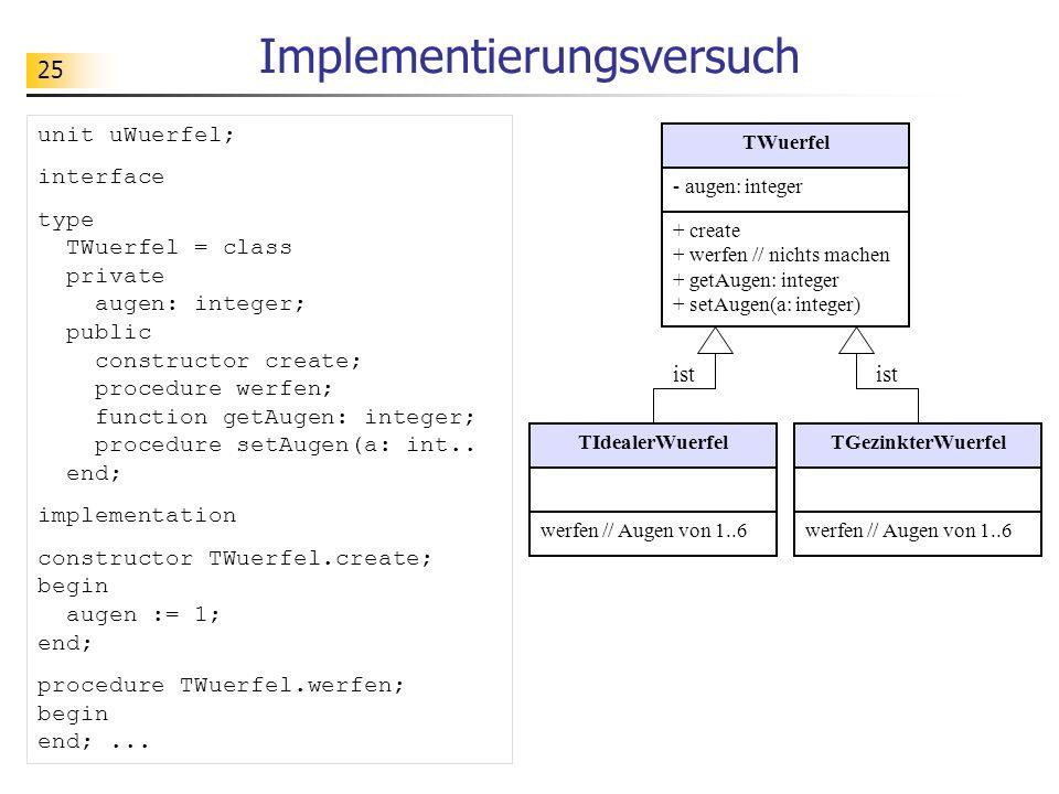 25 Implementierungsversuch TIdealerWuerfelTGezinkterWuerfel ist unit uWuerfel; interface type TWuerfel = class private augen: integer; public constructor create; procedure werfen; function getAugen: integer; procedure setAugen(a: int..