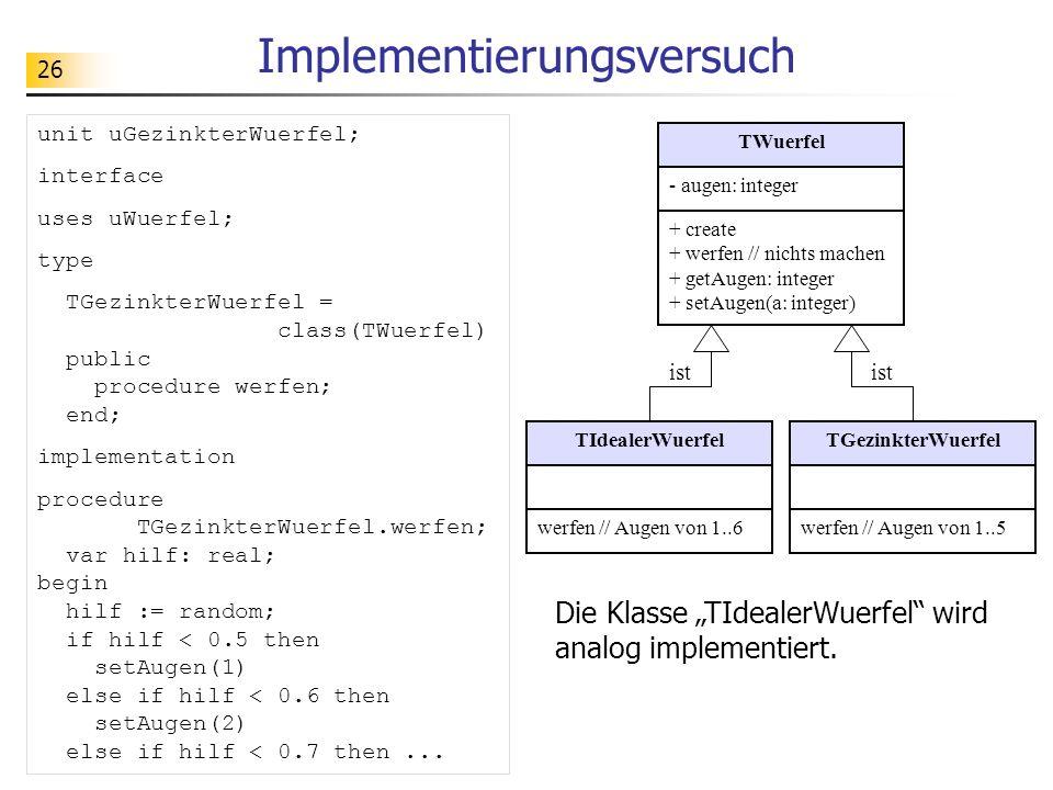 26 Implementierungsversuch TIdealerWuerfelTGezinkterWuerfel ist unit uGezinkterWuerfel; interface uses uWuerfel; type TGezinkterWuerfel = class(TWuerfel) public procedure werfen; end; implementation procedure TGezinkterWuerfel.werfen; var hilf: real; begin hilf := random; if hilf < 0.5 then setAugen(1) else if hilf < 0.6 then setAugen(2) else if hilf < 0.7 then...
