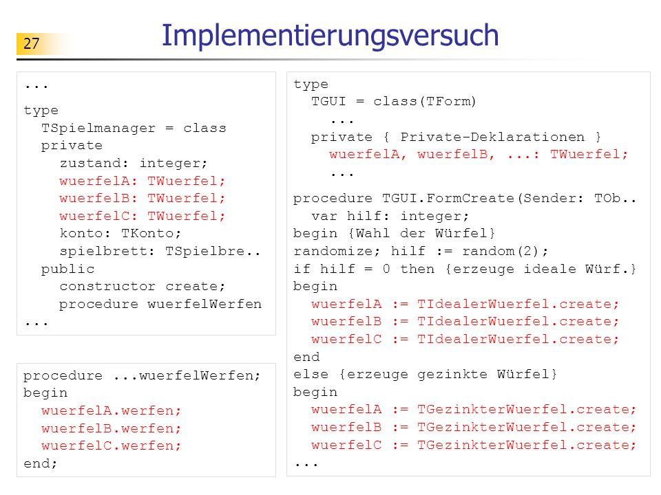 27 Implementierungsversuch... type TSpielmanager = class private zustand: integer; wuerfelA: TWuerfel; wuerfelB: TWuerfel; wuerfelC: TWuerfel; konto: