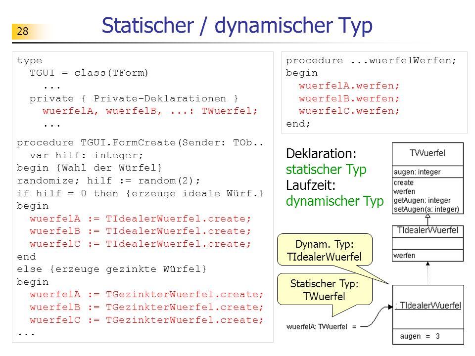 28 Statischer / dynamischer Typ Statischer Typ: TWuerfel Dynam. Typ: TIdealerWuerfel Deklaration: statischer Typ Laufzeit: dynamischer Typ type TGUI =
