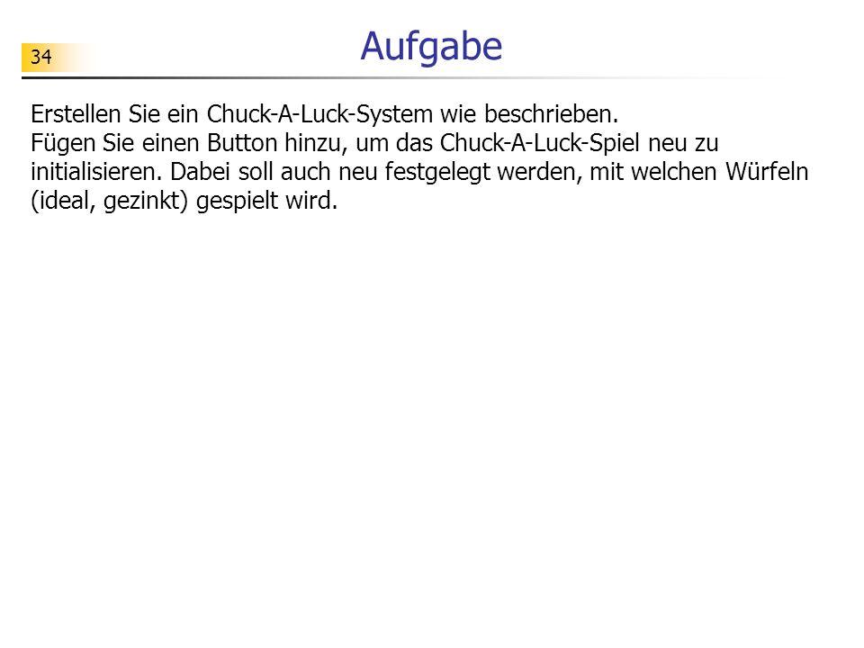 34 Aufgabe Erstellen Sie ein Chuck-A-Luck-System wie beschrieben. Fügen Sie einen Button hinzu, um das Chuck-A-Luck-Spiel neu zu initialisieren. Dabei