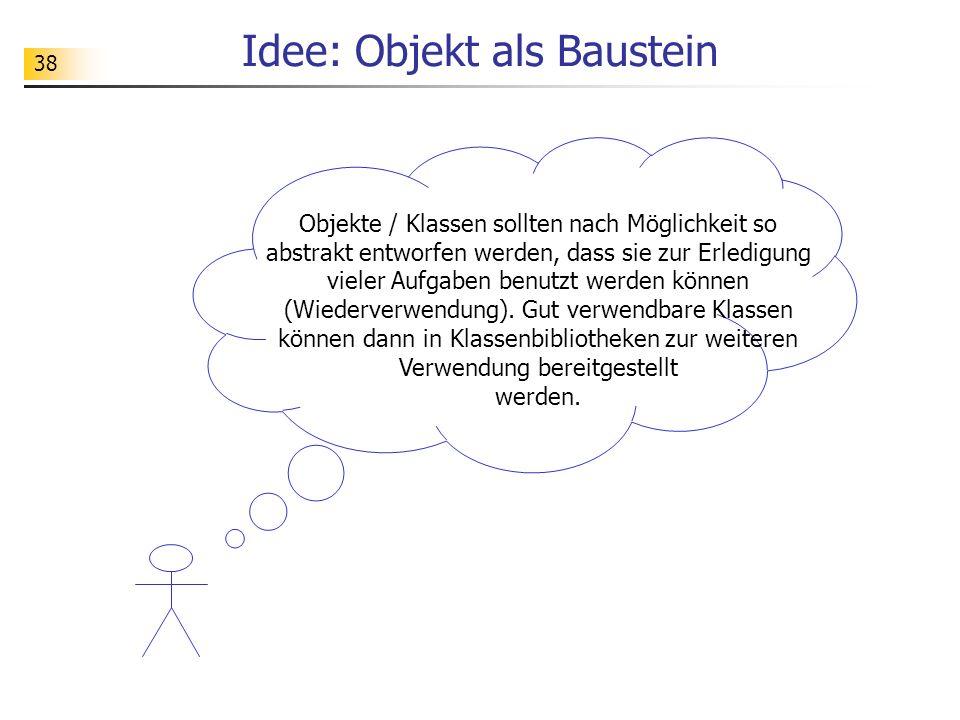 38 Idee: Objekt als Baustein Objekte / Klassen sollten nach Möglichkeit so abstrakt entworfen werden, dass sie zur Erledigung vieler Aufgaben benutzt werden können (Wiederverwendung).