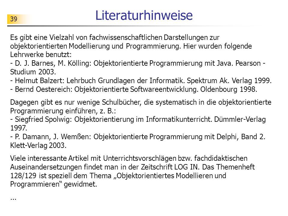 39 Literaturhinweise Es gibt eine Vielzahl von fachwissenschaftlichen Darstellungen zur objektorientierten Modellierung und Programmierung.