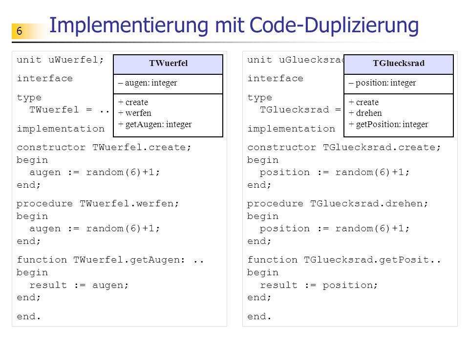 6 Implementierung mit Code-Duplizierung unit uWuerfel; interface type TWuerfel =.. implementation constructor TWuerfel.create; begin augen := random(6