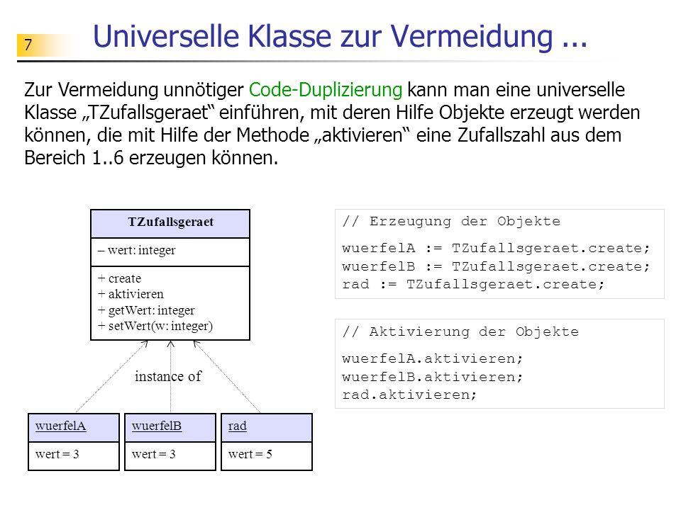 7 Universelle Klasse zur Vermeidung... TZufallsgeraet – wert: integer + create + aktivieren + getWert: integer + setWert(w: integer) Zur Vermeidung un