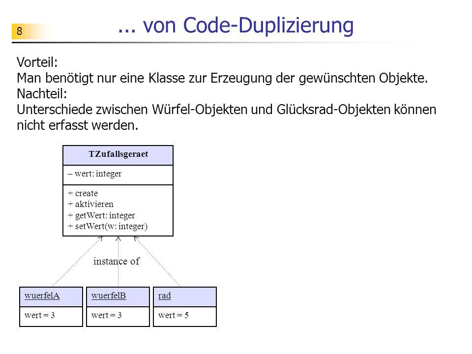8... von Code-Duplizierung Vorteil: Man benötigt nur eine Klasse zur Erzeugung der gewünschten Objekte. Nachteil: Unterschiede zwischen Würfel-Objekte