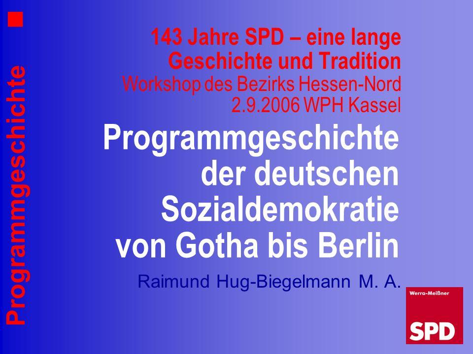 Programmgeschichte 143 Jahre SPD – eine lange Geschichte und Tradition Workshop des Bezirks Hessen-Nord 2.9.2006 WPH Kassel Raimund Hug-Biegelmann M.