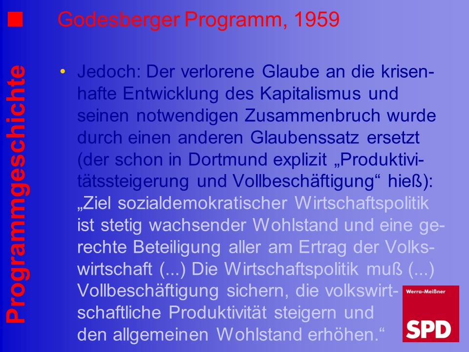 Programmgeschichte Godesberger Programm, 1959 Jedoch: Der verlorene Glaube an die krisen- hafte Entwicklung des Kapitalismus und seinen notwendigen Zu