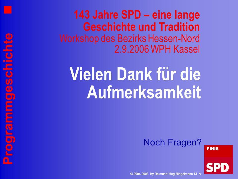 Programmgeschichte Vielen Dank für die Aufmerksamkeit FINIS © 2004-2006 by Raimund Hug-Biegelmann M. A. 143 Jahre SPD – eine lange Geschichte und Trad