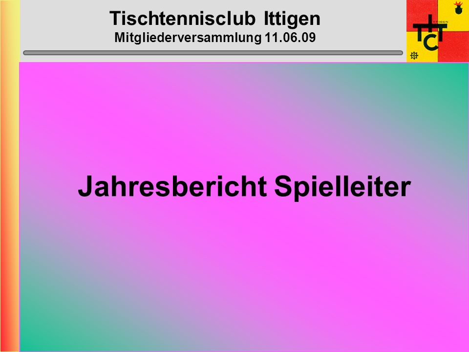 Tischtennisclub Ittigen Mitgliederversammlung 11.06.09 STT-Cup 1.1.Vorrunde:Ittigen 1 – Coffrane 1 14:1 2.2.Vorrunde: Ittigen 1 – Le Locle 1 4:11