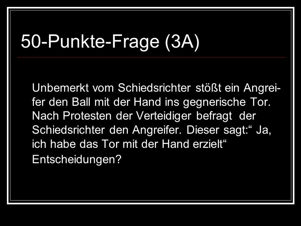 50-Punkte-Frage (3A) Unbemerkt vom Schiedsrichter stößt ein Angrei- fer den Ball mit der Hand ins gegnerische Tor.