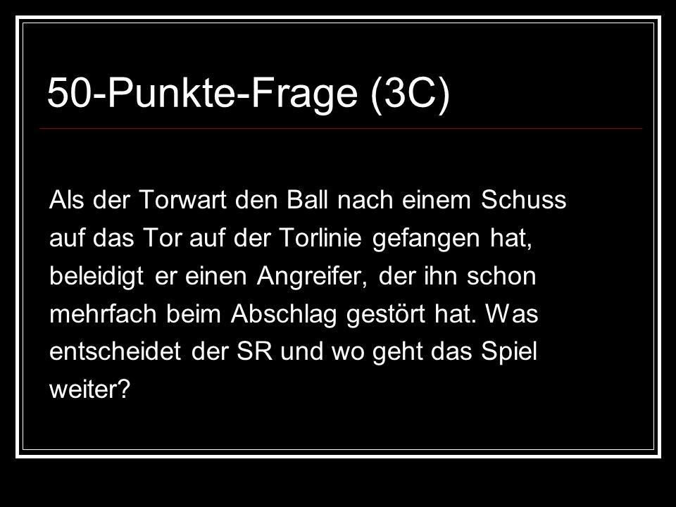 50-Punkte-Frage (3C) Als der Torwart den Ball nach einem Schuss auf das Tor auf der Torlinie gefangen hat, beleidigt er einen Angreifer, der ihn schon mehrfach beim Abschlag gestört hat.