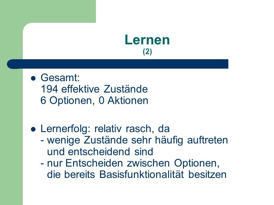 Lernen (2) Gesamt: 194 effektive Zustände 6 Optionen, 0 Aktionen Lernerfolg: relativ rasch, da - wenige Zustände sehr häufig auftreten und entscheidend sind - nur Entscheiden zwischen Optionen, die bereits Basisfunktionalität besitzen