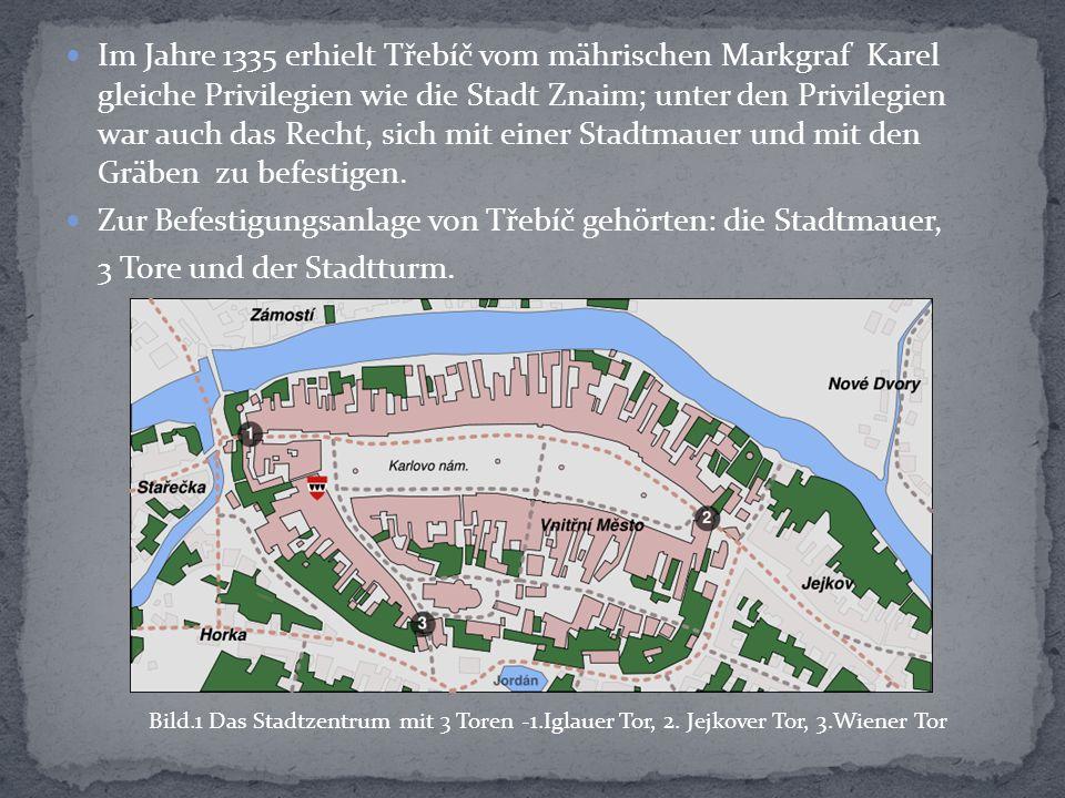 Im Jahre 1335 erhielt Třebíč vom mährischen Markgraf Karel gleiche Privilegien wie die Stadt Znaim; unter den Privilegien war auch das Recht, sich mit einer Stadtmauer und mit den Gräben zu befestigen.